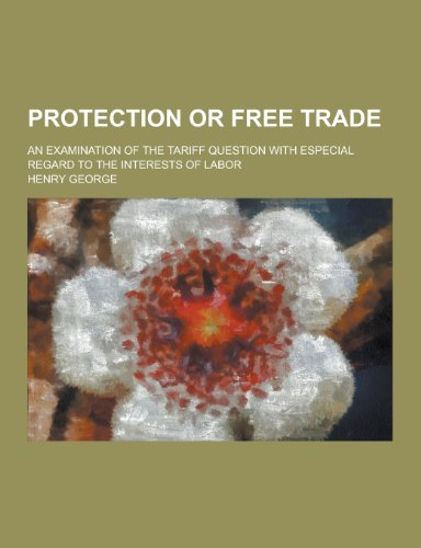 Protection or Free Trade; An Examination of the Tariff Question with Especial Regard to the ...