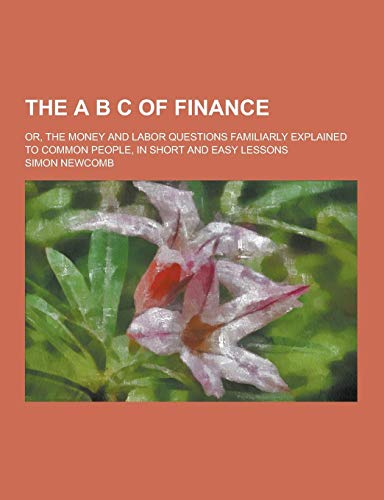 9781230240282: The A B C of Finance; Or, the Money and Labor Questions Familiarly Explained to Common People, in Short and Easy Lessons