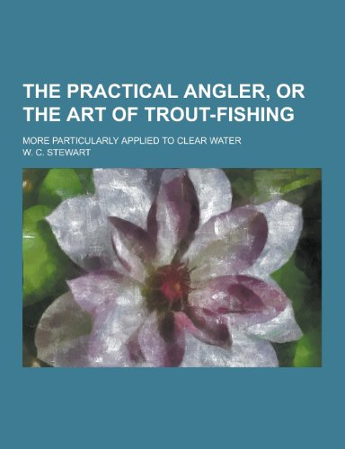9781230245058: The Practical Angler, or the Art of Trout-Fishing; More Particularly Applied to Clear Water