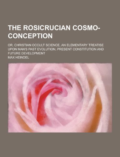 9781230245706: The Rosicrucian Cosmo-Conception; Or, Christian Occult Science, an Elementary Treatise Upon Man's Past Evolution, Present Constitution and Future Deve