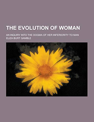 The Evolution of Woman; An Inquiry Into: Eliza Burt Gamble