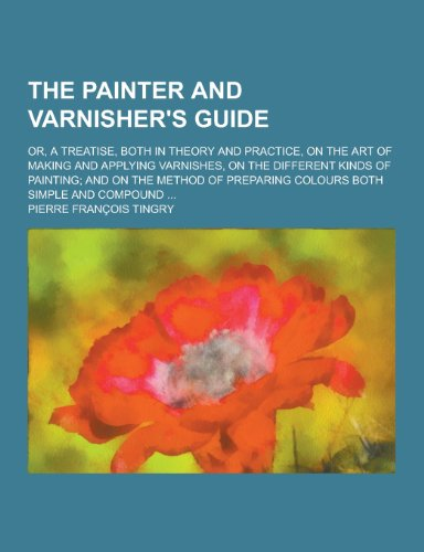 9781230250410: The Painter and Varnisher's Guide; Or, a Treatise, Both in Theory and Practice, on the Art of Making and Applying Varnishes, on the Different Kinds of
