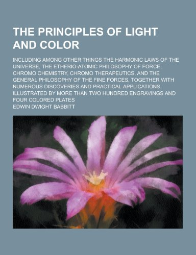 The Principles of Light and Color; Including Among Other Things the Harmonic Laws of the Universe, the Etherio-Atomic Philosophy of Force, Chromo Chem