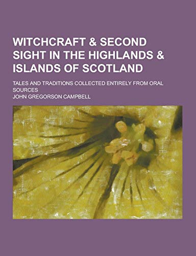 9781230253817: Witchcraft & Second Sight in the Highlands & Islands of Scotland; Tales and Traditions Collected Entirely from Oral Sources