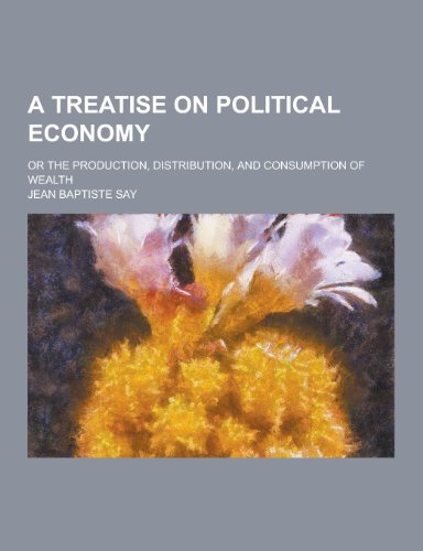 9781230256474: A Treatise on Political Economy; Or the Production, Distribution, and Consumption of Wealth