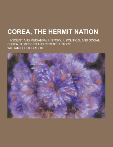 9781230260082: Corea, the Hermit Nation; I. Ancient and Mediaeval History. II. Political and Social Corea. III. Modern and Recent History