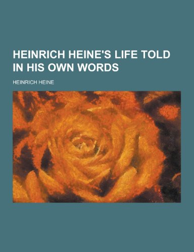 Heinrich Heine's Life Told in His Own Words: Heine, Heinrich