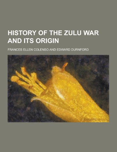History of the Zulu War and Its: Frances Ellen Colenso