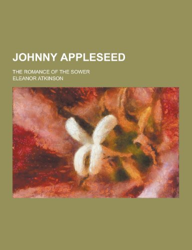 Johnny Appleseed; The Romance of the Sower: Eleanor Atkinson