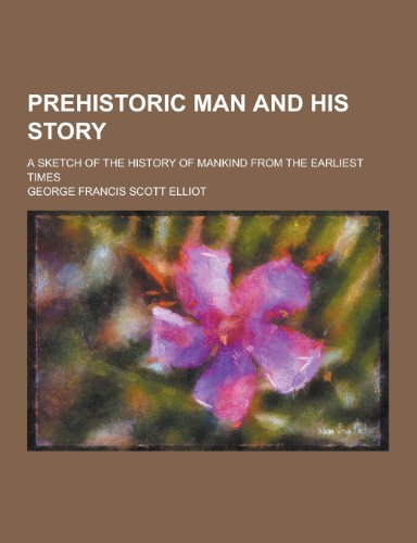 9781230270715: Prehistoric Man and His Story; A Sketch of the History of Mankind from the Earliest Times