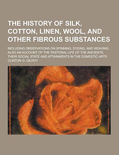 9781230275727: The History of Silk, Cotton, Linen, Wool, and Other Fibrous Substances; Including Observations on Spinning, Dyeing, and Weaving. Also an Account of Th