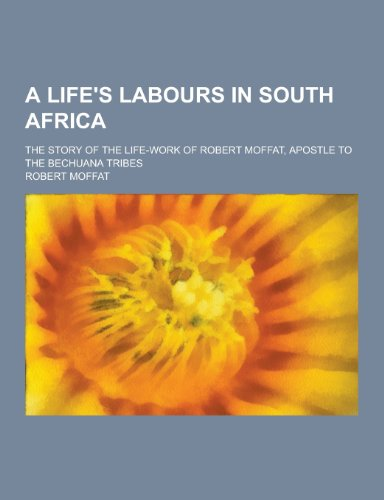 A Life's Labours in South Africa; The: Moffat, Robert