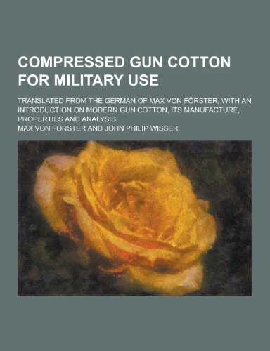 Compressed Gun Cotton for Military Use Translated from the German of Max Von Forster, with an ...