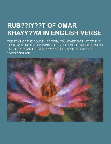 Rub Iy T of Omar Khayy M in English Verse The Text of the Fourth Edition, Followed by That of the ...