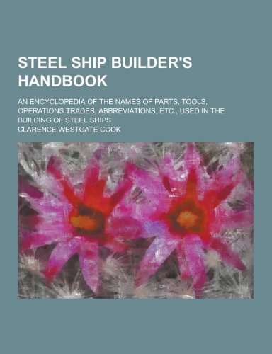 9781230292045: Steel Ship Builder's Handbook; An Encyclopedia of the Names of Parts, Tools, Operations Trades, Abbreviations, Etc., Used in the Building of Steel Shi