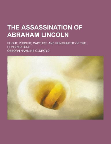 9781230298818: The Assassination of Abraham Lincoln; Flight, Pursuit, Capture, and Punishment of the Conspirators