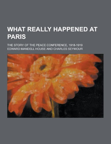 9781230304861: What Really Happened at Paris; The Story of the Peace Conference, 1918-1919