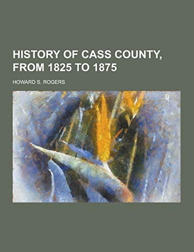 History of Cass County, from 1825 to: Howard S Rogers
