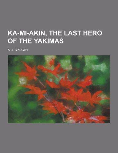 Ka-Mi-Akin, the Last Hero of the Yakimas: A J Splawn