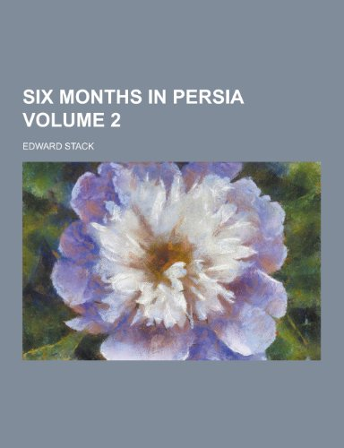 Six Months in Persia Volume 2 (Paperback): Edward Stack