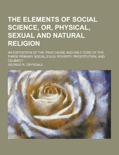9781230325750: The Elements of Social Science, Or, Physical, Sexual and Natural Religion; An Exposition of the True Cause and Only Cure of the Three Primary Social E