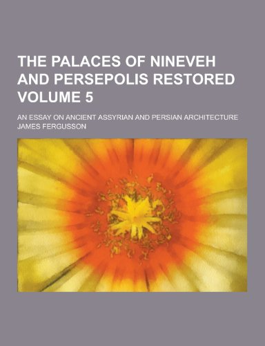 9781230328201: The Palaces of Nineveh and Persepolis Restored; An Essay on Ancient Assyrian and Persian Architecture Volume 5
