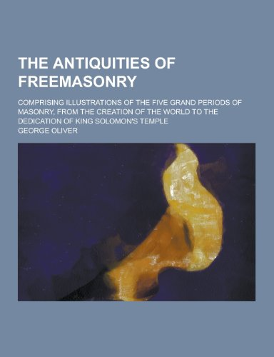 The Antiquities of Freemasonry; Comprising Illustrations of: George Oliver