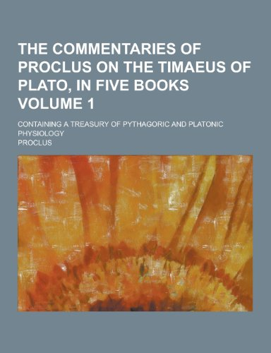 9781230330853: The Commentaries of Proclus on the Timaeus of Plato, in Five Books; Containing a Treasury of Pythagoric and Platonic Physiology Volume 1