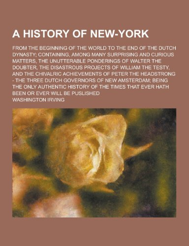 9781230338538: A History of New-York; From the Beginning of the World to the End of the Dutch Dynasty; Containing, Among Many Surprising and Curious Matters, the U