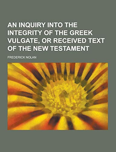9781230340111: An Inquiry Into the Integrity of the Greek Vulgate, or Received Text of the New Testament