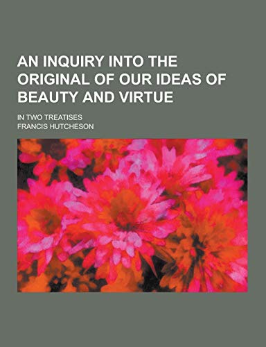 9781230340128: An Inquiry Into the Original of Our Ideas of Beauty and Virtue; In Two Treatises