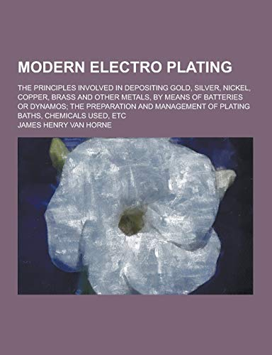 Modern Electro Plating; The Principles Involved in Depositing Gold, Silver, Nickel, Copper, Brass ...