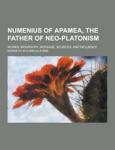 9781230347141: Numenius of Apamea, the Father of Neo-Platonism; Works, Biography, Message, Sources, and Influence