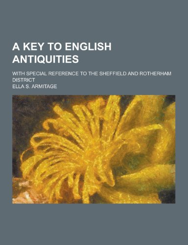 A Key to English Antiquities; With Special Reference to the Sheffield and Rotherham District