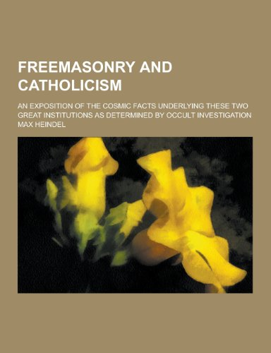 9781230355733: Freemasonry and Catholicism; An Exposition of the Cosmic Facts Underlying These Two Great Institutions as Determined by Occult Investigation