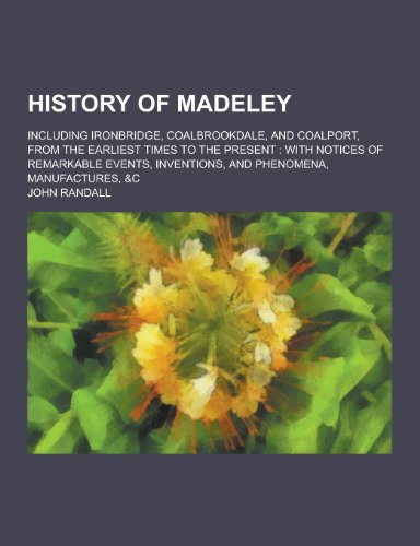 History of Madeley; Including Ironbridge, Coalbrookdale, and: Both Are Professors