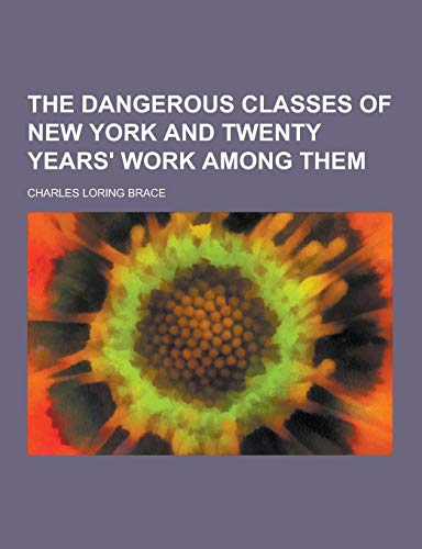 9781230360775: The Dangerous Classes of New York and Twenty Years' Work Among Them