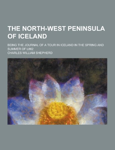 9781230361673: The North-West Peninsula of Iceland; Being the Journal of a Tour in Iceland in the Spring and Summer of L862