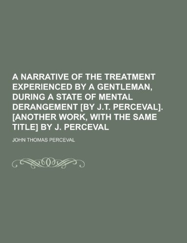 9781230365442: A   Narrative of the Treatment Experienced by a Gentleman, During a State of Mental Derangement [By J.T. Perceval]. [Another Work, with the Same Title