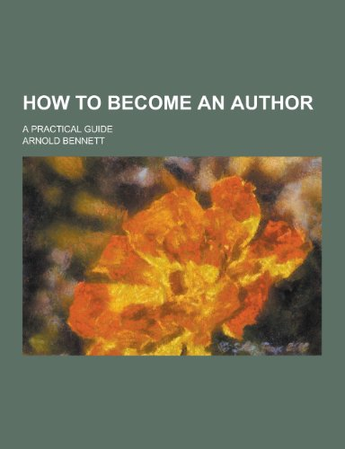 How to Become an Author; A Practical: Arnold Bennett