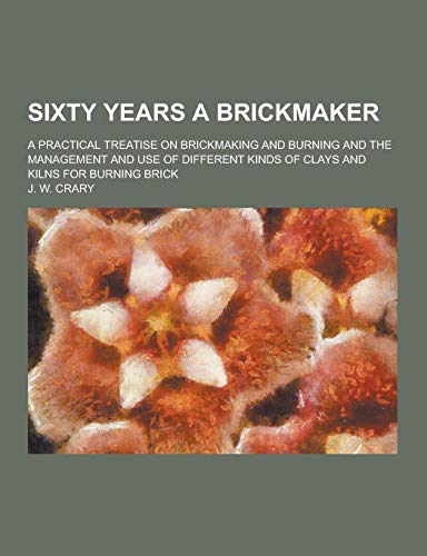 9781230372112: Sixty Years a Brickmaker; A Practical Treatise on Brickmaking and Burning and the Management and Use of Different Kinds of Clays and Kilns for Burning