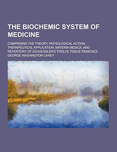 9781230372792: The Biochemic System of Medicine; Comprising the Theory, Pathological Action, Therapeutical Application, Materia Medica, and Repertory of Schuessler's