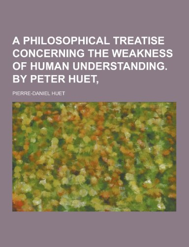 9781230377841: A Philosophical Treatise Concerning the Weakness of Human Understanding. by Peter Huet,