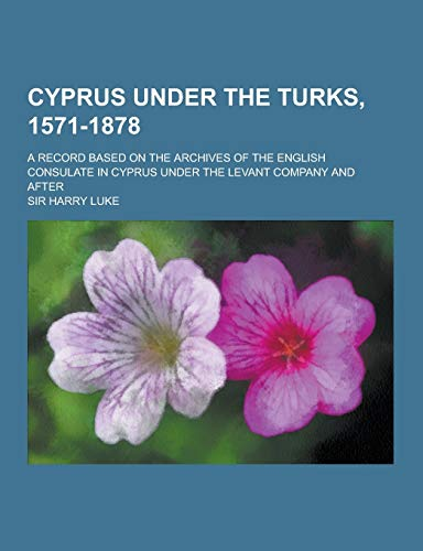 9781230380032: Cyprus Under the Turks, 1571-1878; A Record Based on the Archives of the English Consulate in Cyprus Under the Levant Company and After