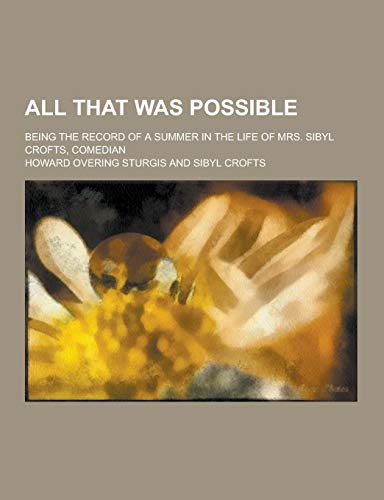9781230390604: All That Was Possible; Being the Record of a Summer in the Life of Mrs. Sibyl Crofts, Comedian