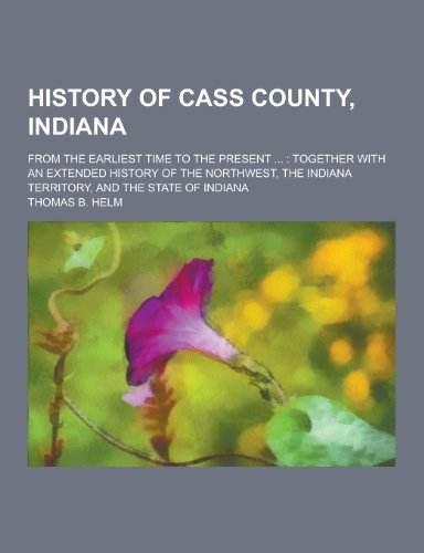 9781230394435: History of Cass County, Indiana; From the Earliest Time to the Present ...: Together with an Extended History of the Northwest, the Indiana Territory,