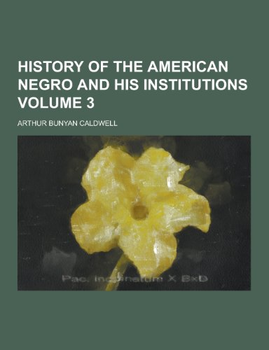History of the American Negro and His: Arthur Bunyan Caldwell