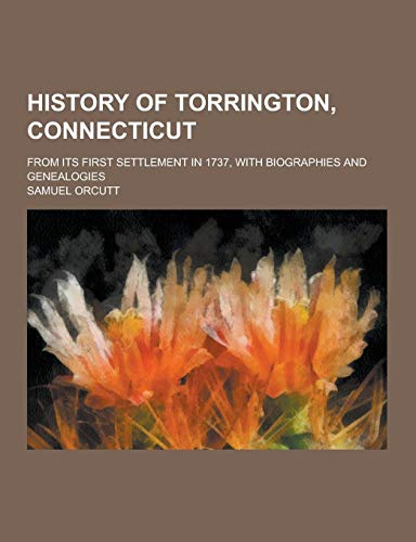 9781230394701: History of Torrington, Connecticut; From Its First Settlement in 1737, with Biographies and Genealogies