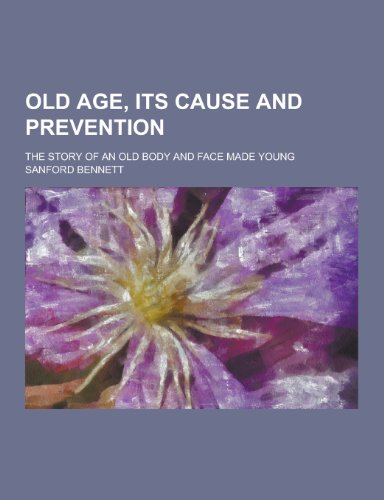 Old Age, Its Cause and Prevention; The: Sanford Fillmore Bennett
