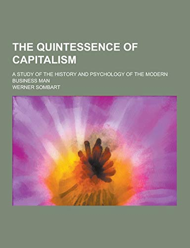 9781230408729: The Quintessence of Capitalism; A Study of the History and Psychology of the Modern Business Man